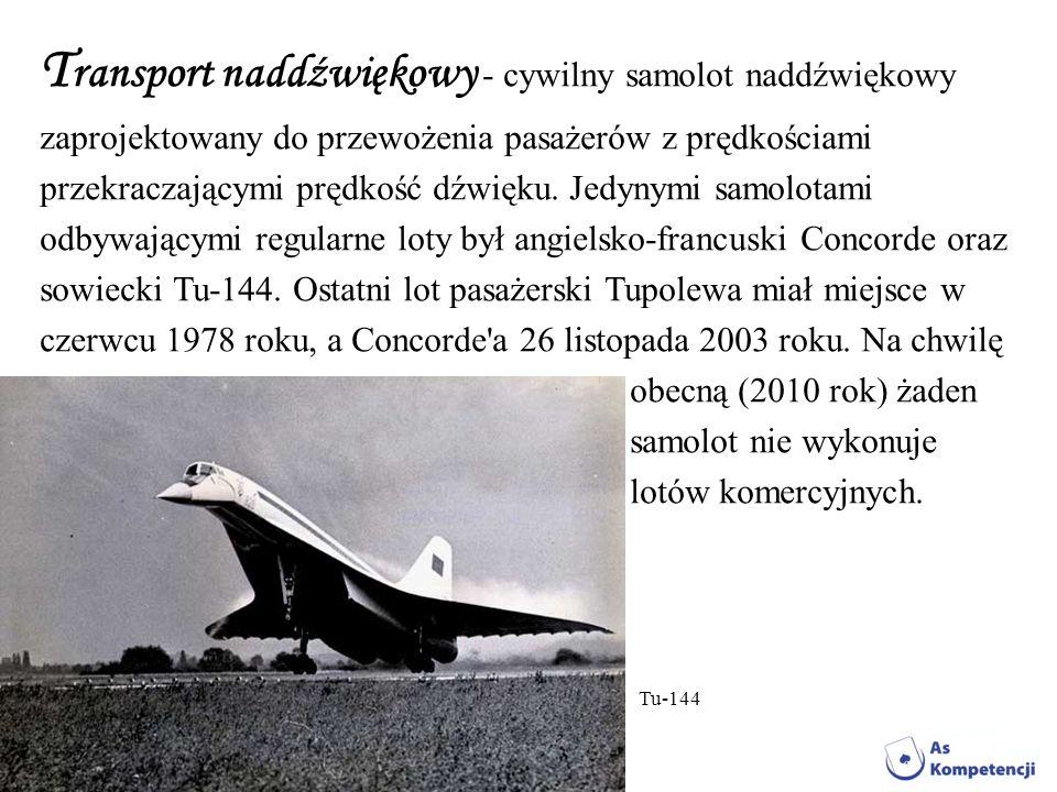 T ransport naddźwiękowy - cywilny samolot naddźwiękowy zaprojektowany do przewożenia pasażerów z prędkościami przekraczającymi prędkość dźwięku. Jedyn