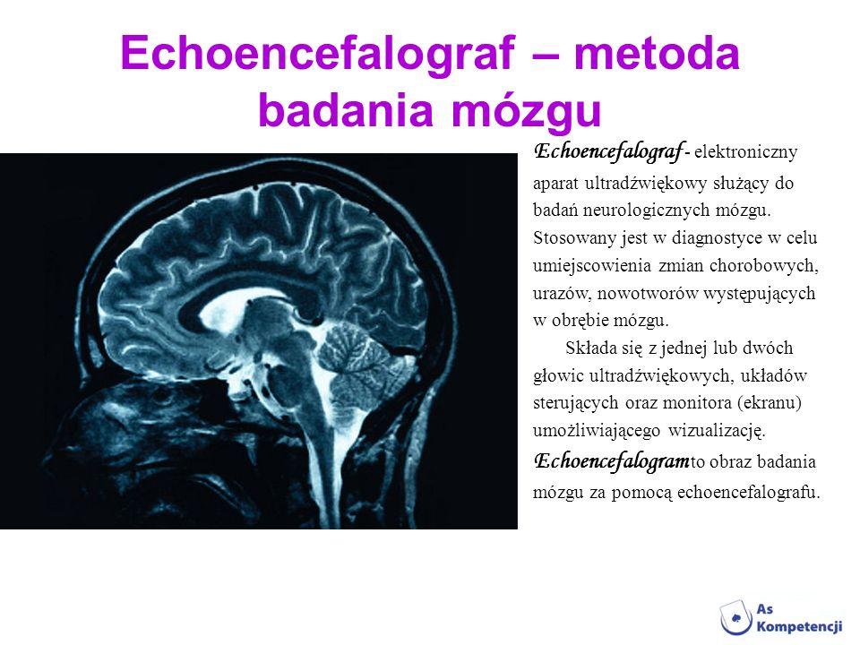 Echoencefalograf – metoda badania mózgu Echoencefalograf - elektroniczny aparat ultradźwiękowy służący do badań neurologicznych mózgu. Stosowany jest