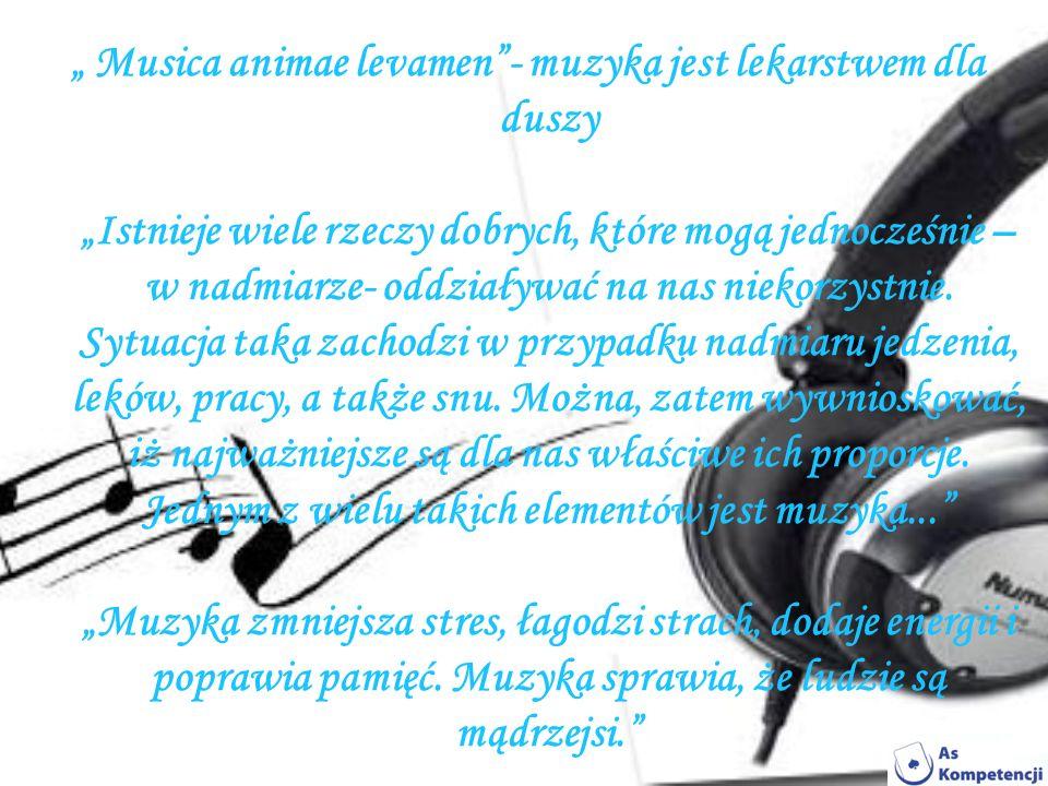 Musica animae levamen- muzyka jest lekarstwem dla duszy Istnieje wiele rzeczy dobrych, które mogą jednocześnie – w nadmiarze- oddziaływać na nas nieko