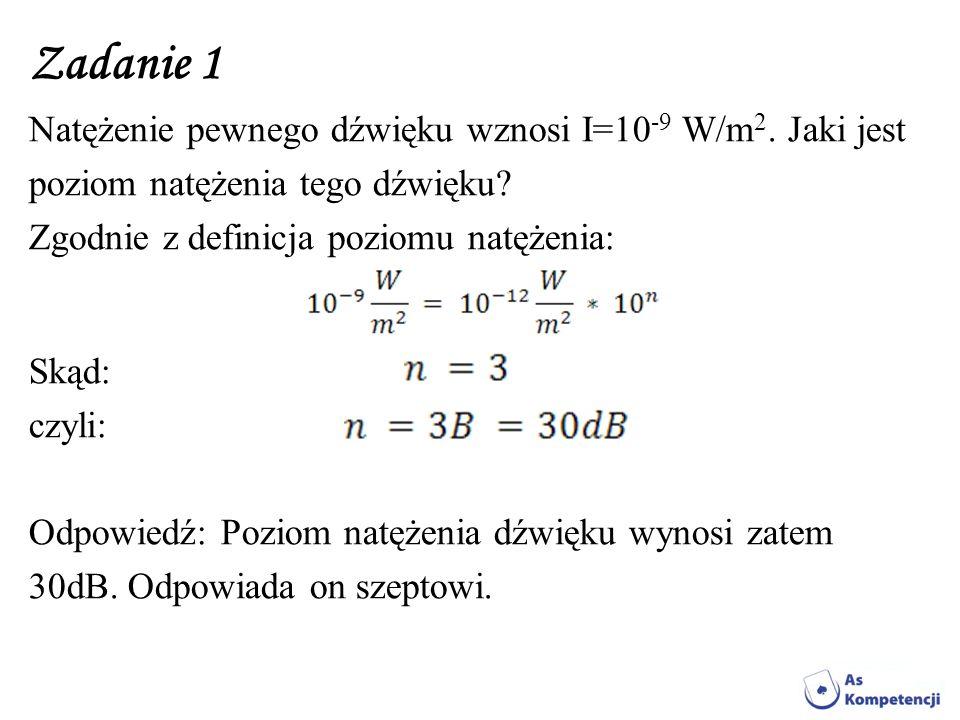 Zadanie 1 Natężenie pewnego dźwięku wznosi I=10 -9 W/m 2. Jaki jest poziom natężenia tego dźwięku? Zgodnie z definicja poziomu natężenia: Skąd: czyli: