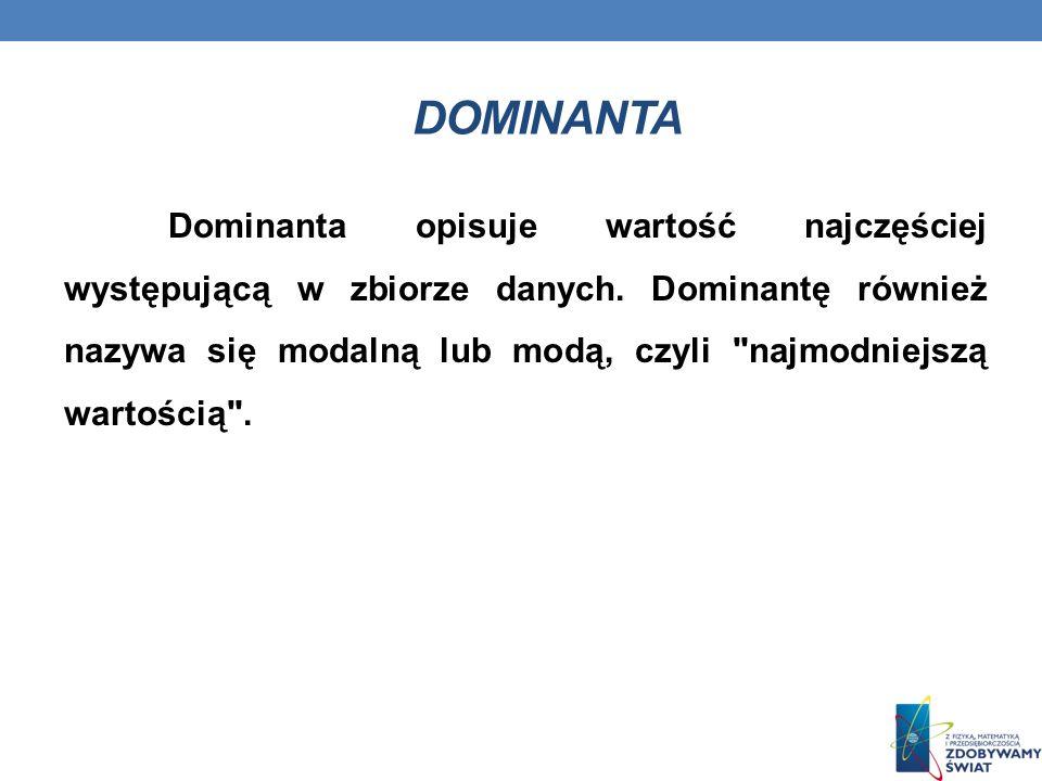 DOMINANTA Dominanta opisuje wartość najczęściej występującą w zbiorze danych.