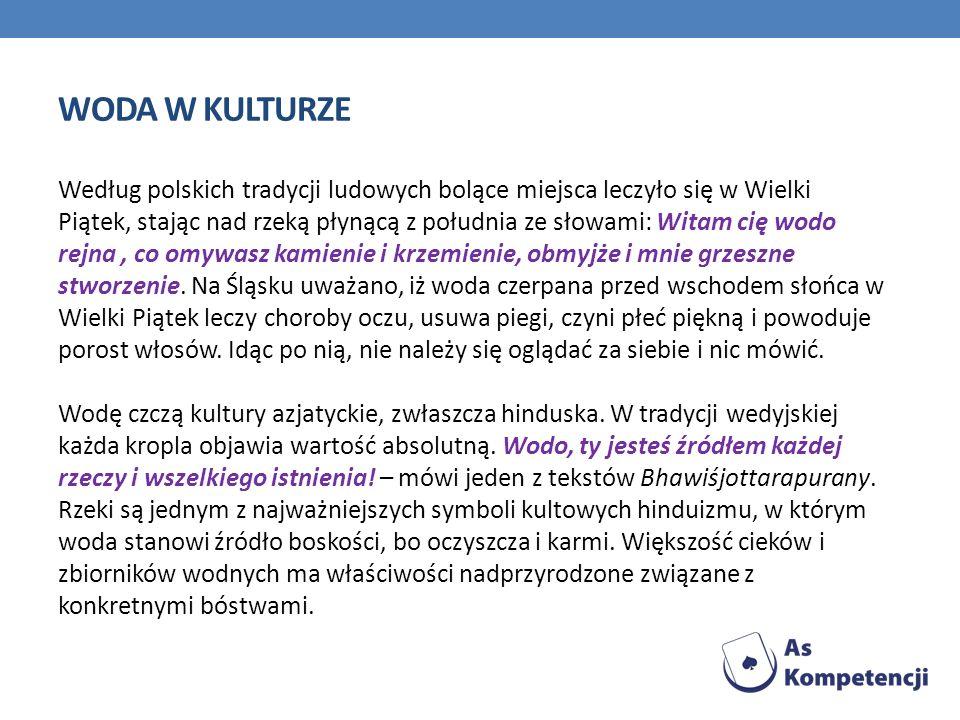 WODA W KULTURZE Według polskich tradycji ludowych bolące miejsca leczyło się w Wielki Piątek, stając nad rzeką płynącą z południa ze słowami: Witam ci