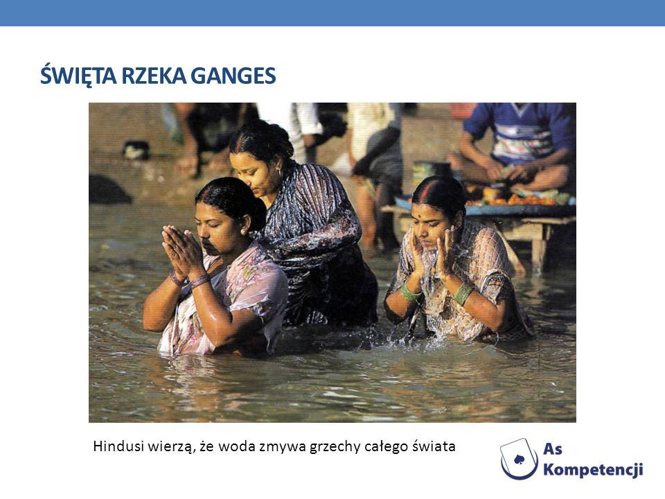 ŚWIĘTA RZEKA GANGES Hindusi wierzą, że woda zmywa grzechy całego świata
