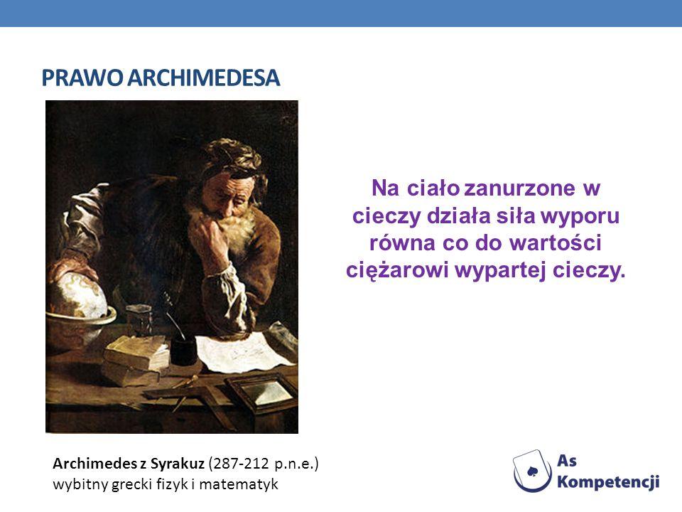PRAWO ARCHIMEDESA Na ciało zanurzone w cieczy działa siła wyporu równa co do wartości ciężarowi wypartej cieczy. Archimedes z Syrakuz (287-212 p.n.e.)