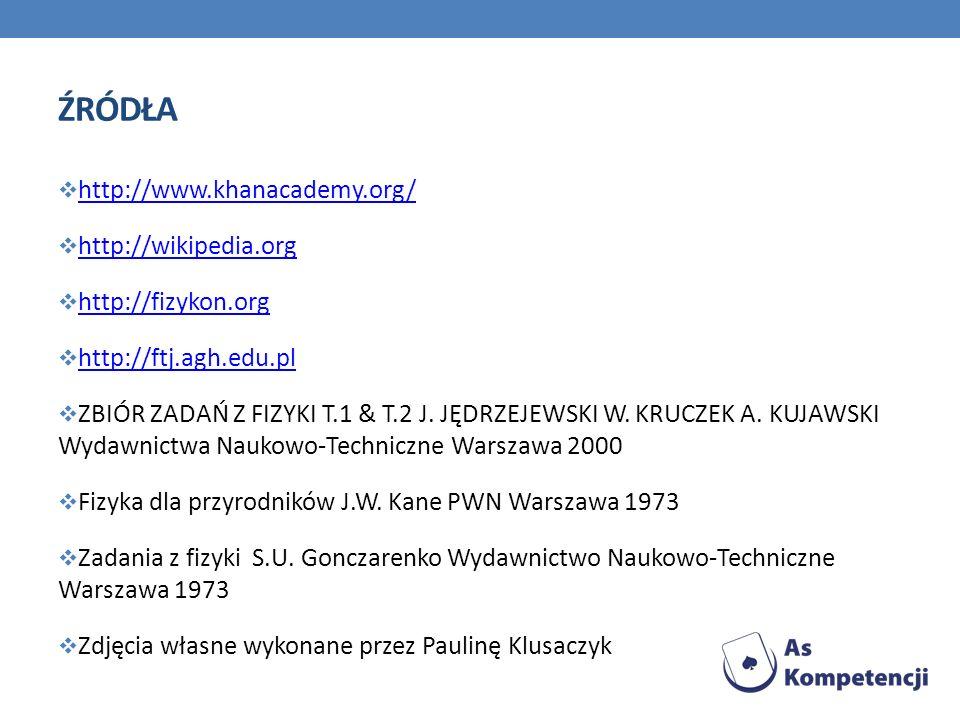 ŹRÓDŁA http://www.khanacademy.org/ http://wikipedia.org http://fizykon.org http://ftj.agh.edu.pl ZBIÓR ZADAŃ Z FIZYKI T.1 & T.2 J. JĘDRZEJEWSKI W. KRU