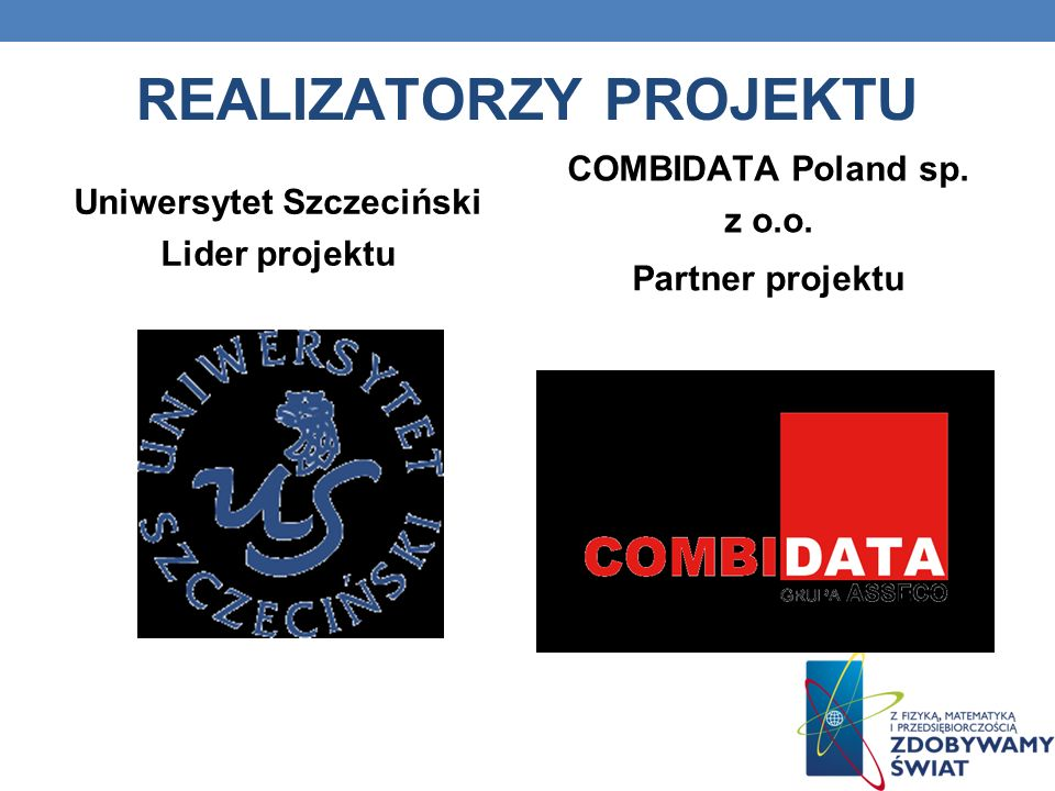 REALIZATORZY PROJEKTU Uniwersytet Szczeciński Lider projektu COMBIDATA Poland sp. z o.o. Partner projektu