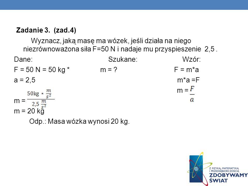 Zadanie 3. (zad.4) Wyznacz, jaką masę ma wózek, jeśli działa na niego niezrównoważona siła F=50 N i nadaje mu przyspieszenie 2,5. Dane: Szukane: Wzór: