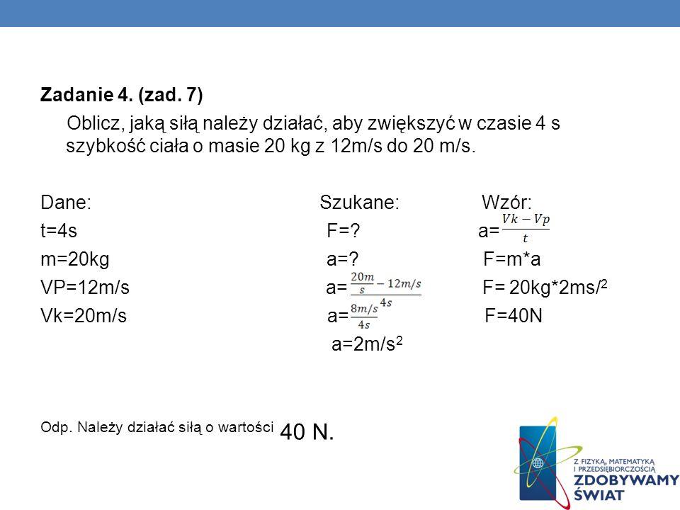 Zadanie 4. (zad. 7) Oblicz, jaką siłą należy działać, aby zwiększyć w czasie 4 s szybkość ciała o masie 20 kg z 12m/s do 20 m/s. Dane: Szukane: Wzór: