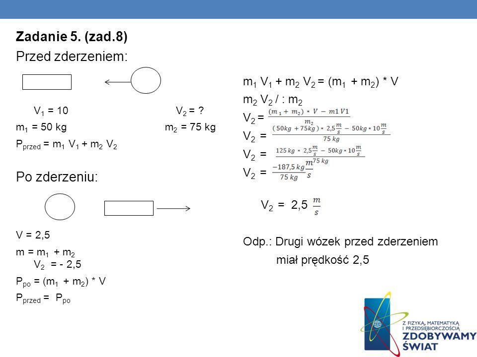 Zadanie 5. (zad.8) Przed zderzeniem: V 1 = 10 V 2 = ? m 1 = 50 kg m 2 = 75 kg P przed = m 1 V 1 + m 2 V 2 Po zderzeniu: V = 2,5 m = m 1 + m 2 V 2 = -