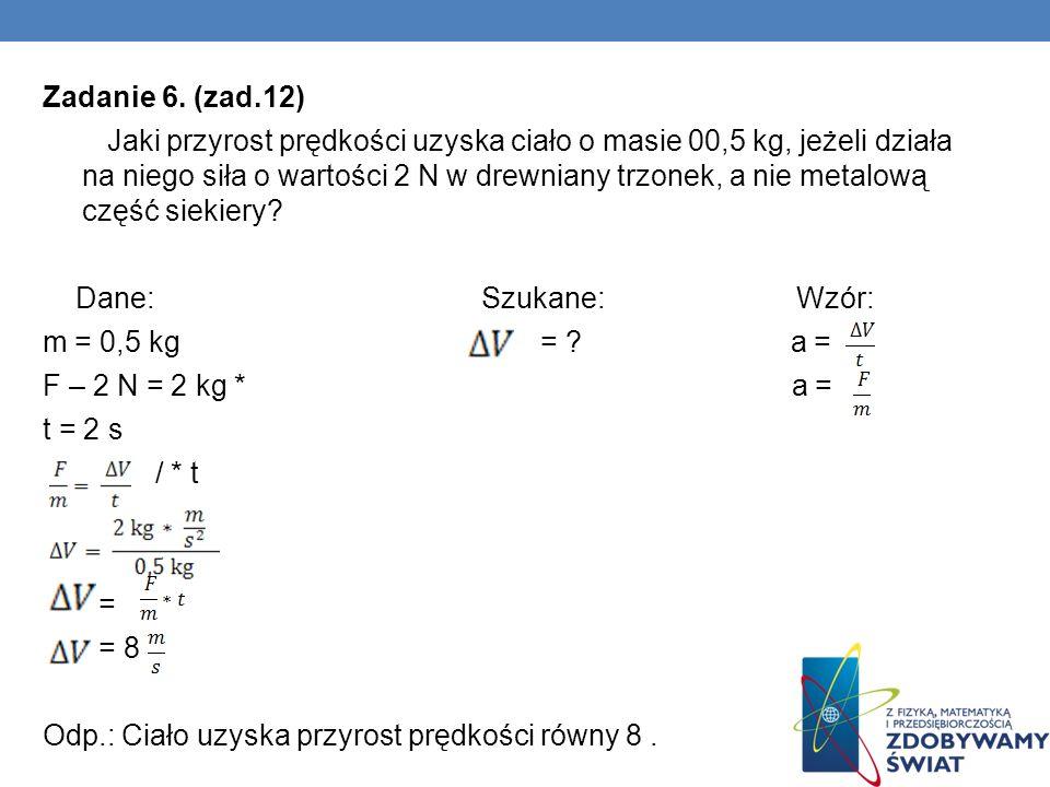 Zadanie 6. (zad.12) Jaki przyrost prędkości uzyska ciało o masie 00,5 kg, jeżeli działa na niego siła o wartości 2 N w drewniany trzonek, a nie metalo