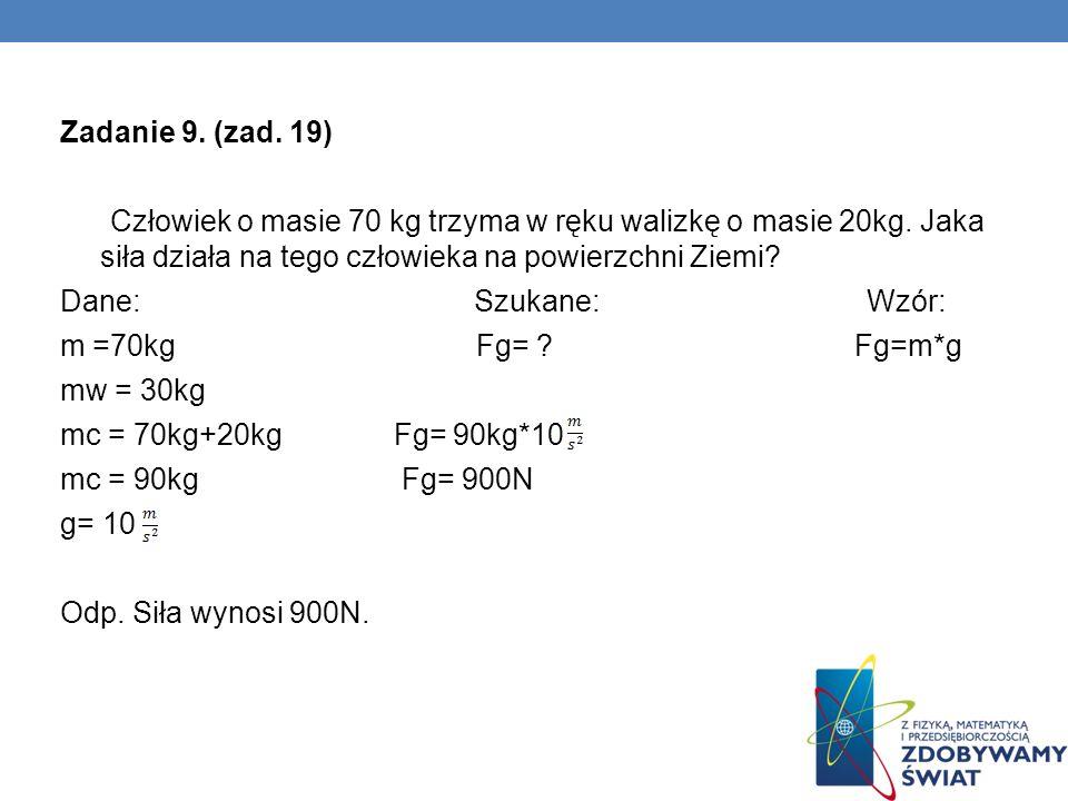 Zadanie 9. (zad. 19) Człowiek o masie 70 kg trzyma w ręku walizkę o masie 20kg. Jaka siła działa na tego człowieka na powierzchni Ziemi? Dane: Szukane