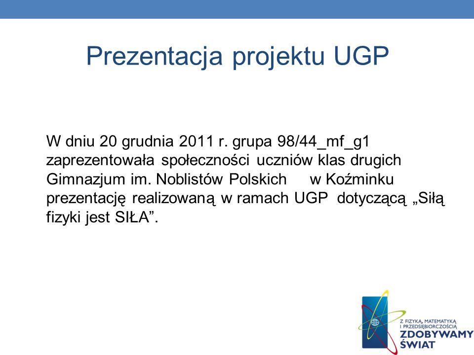 Prezentacja projektu UGP W dniu 20 grudnia 2011 r. grupa 98/44_mf_g1 zaprezentowała społeczności uczniów klas drugich Gimnazjum im. Noblistów Polskich