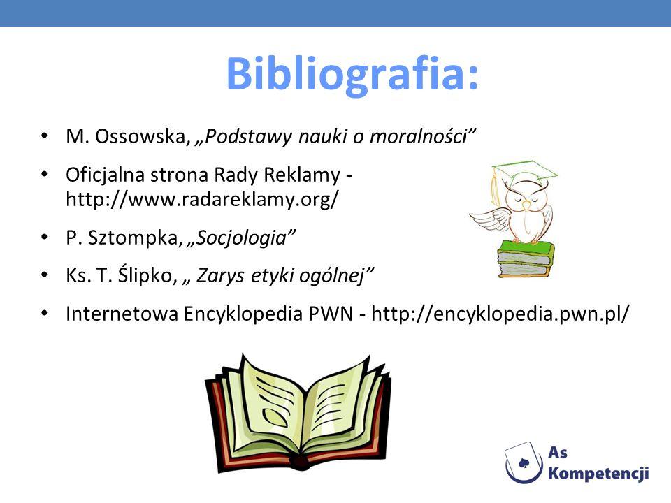 Bibliografia: M. Ossowska, Podstawy nauki o moralności Oficjalna strona Rady Reklamy - http://www.radareklamy.org/ P. Sztompka, Socjologia Ks. T. Ślip