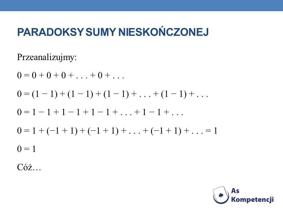 PARADOKSY SUMY NIESKOŃCZONEJ Przeanalizujmy: 0 = 0 + 0 + 0 +... + 0 +... 0 = (1 1) + (1 1) + (1 1) +... + (1 1) +... 0 = 1 1 + 1 1 + 1 1 +... + 1 1 +.