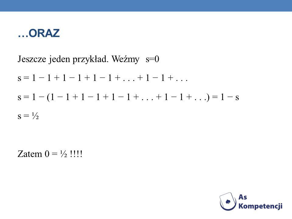 …ORAZ Jeszcze jeden przykład. Weźmy s=0 s = 1 1 + 1 1 + 1 1 +... + 1 1 +... s = 1 (1 1 + 1 1 + 1 1 +... + 1 1 +...) = 1 s s = ½ Zatem 0 = ½ !!!!