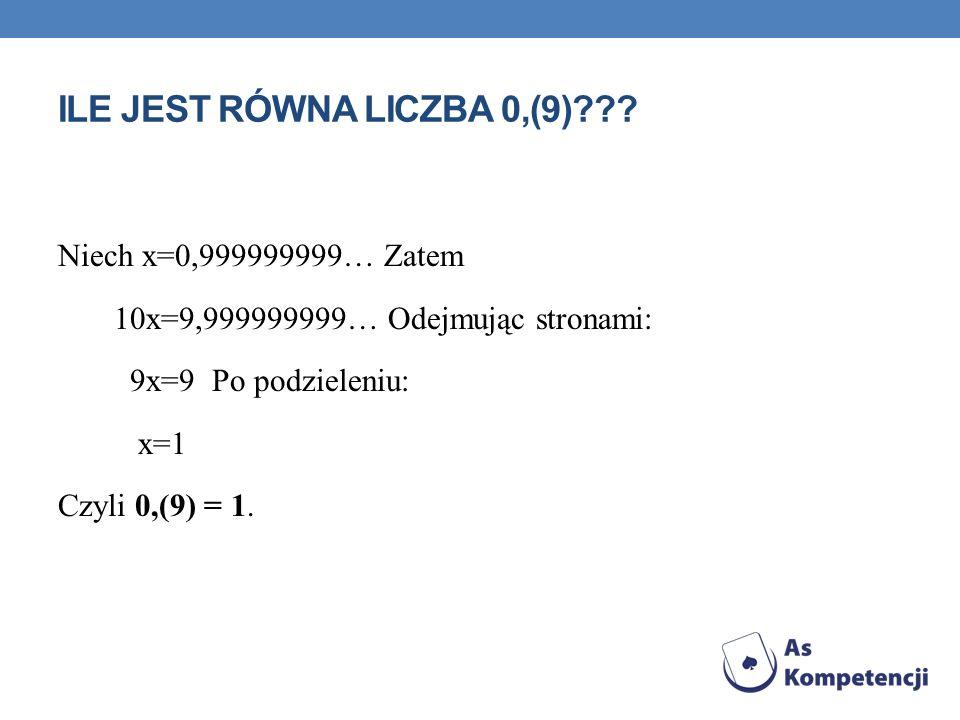 ILE JEST RÓWNA LICZBA 0,(9)??? Niech x=0,999999999… Zatem 10x=9,999999999… Odejmując stronami: 9x=9 Po podzieleniu: x=1 Czyli 0,(9) = 1.