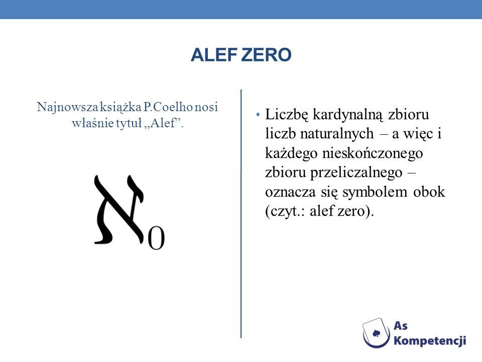 ALEF ZERO Najnowsza książka P.Coelho nosi właśnie tytuł Alef. Liczbę kardynalną zbioru liczb naturalnych – a więc i każdego nieskończonego zbioru prze