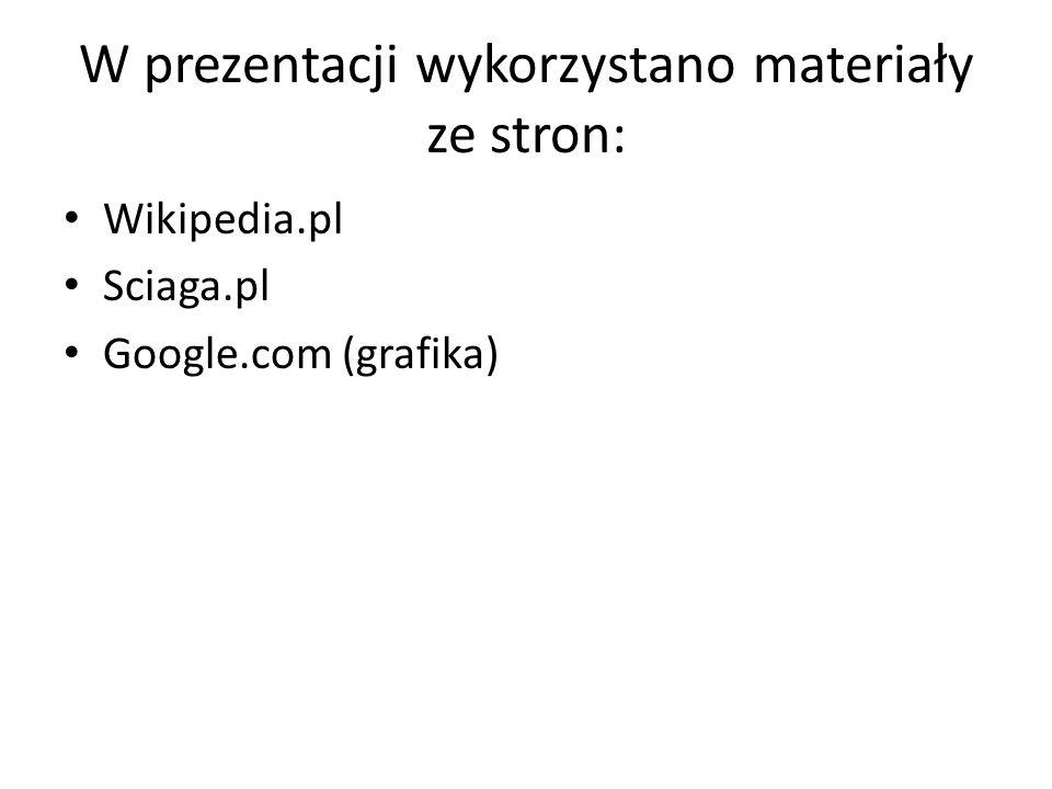 W prezentacji wykorzystano materiały ze stron: Wikipedia.pl Sciaga.pl Google.com (grafika)