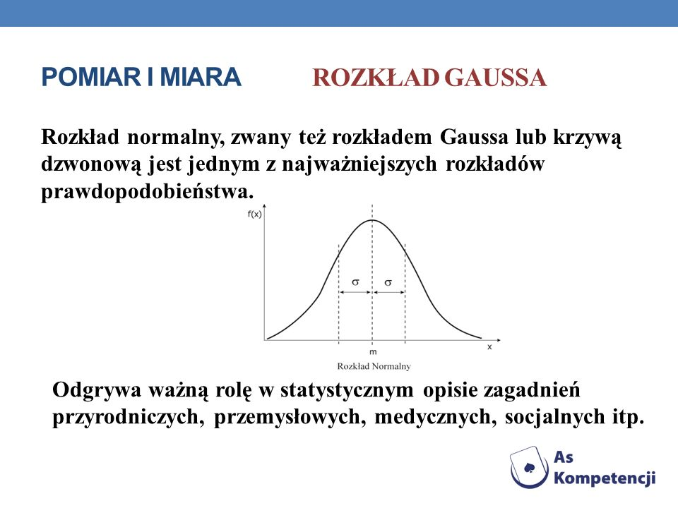 POMIAR I MIARA ROZKŁAD GAUSSA Rozkład normalny, zwany też rozkładem Gaussa lub krzywą dzwonową jest jednym z najważniejszych rozkładów prawdopodobieńs
