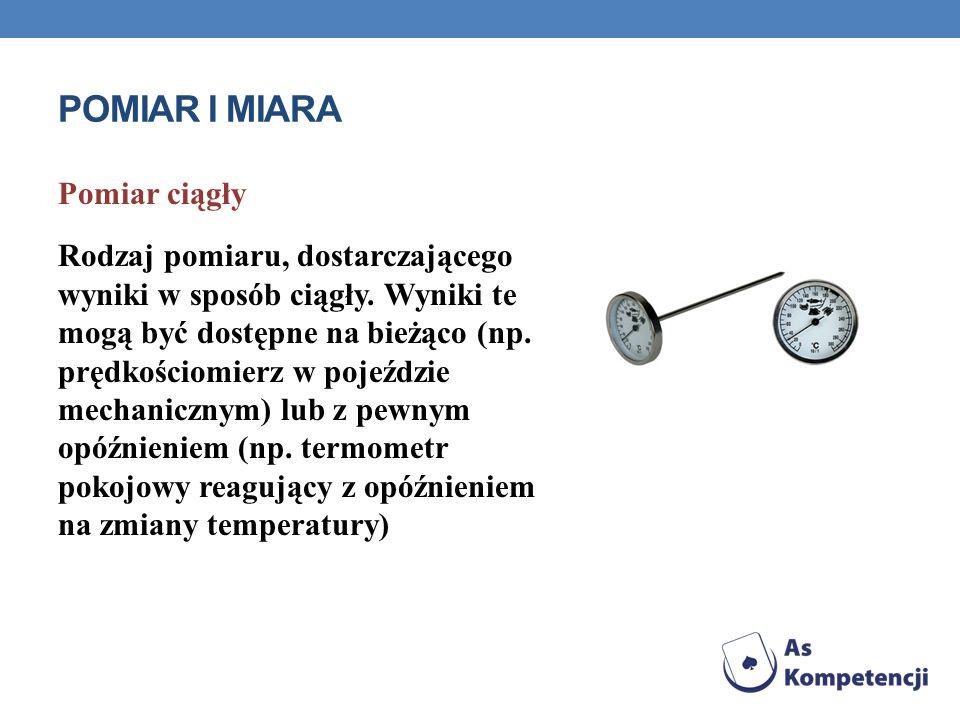 POMIAR I MIARA Pomiar ciągły Rodzaj pomiaru, dostarczającego wyniki w sposób ciągły. Wyniki te mogą być dostępne na bieżąco (np. prędkościomierz w poj