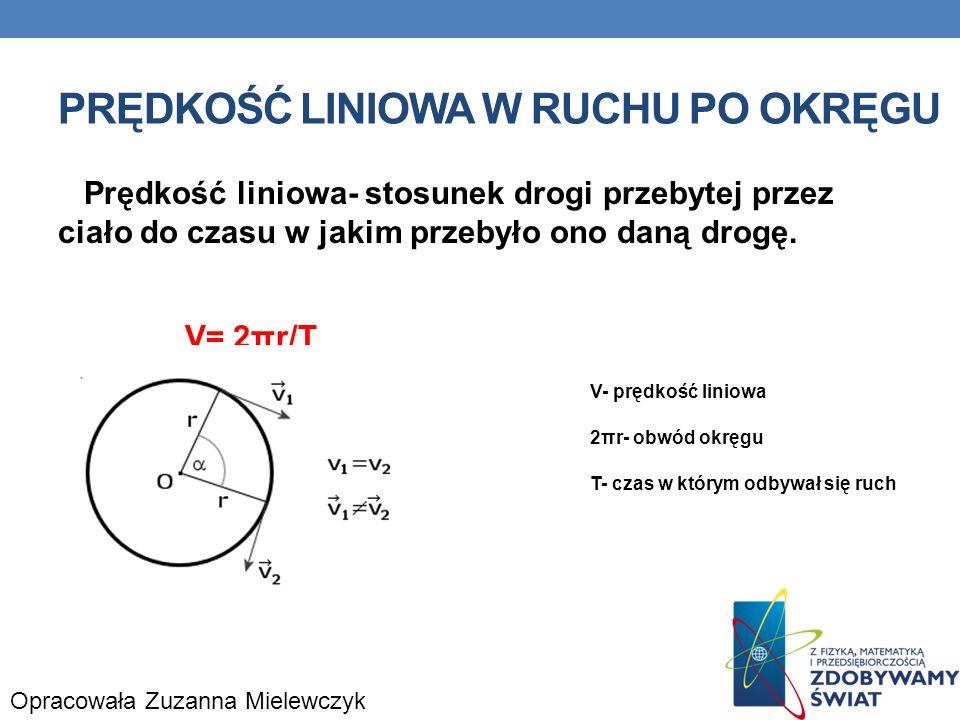PRĘDKOŚĆ LINIOWA W RUCHU PO OKRĘGU Prędkość liniowa- stosunek drogi przebytej przez ciało do czasu w jakim przebyło ono daną drogę. V= 2πr/T V- prędko