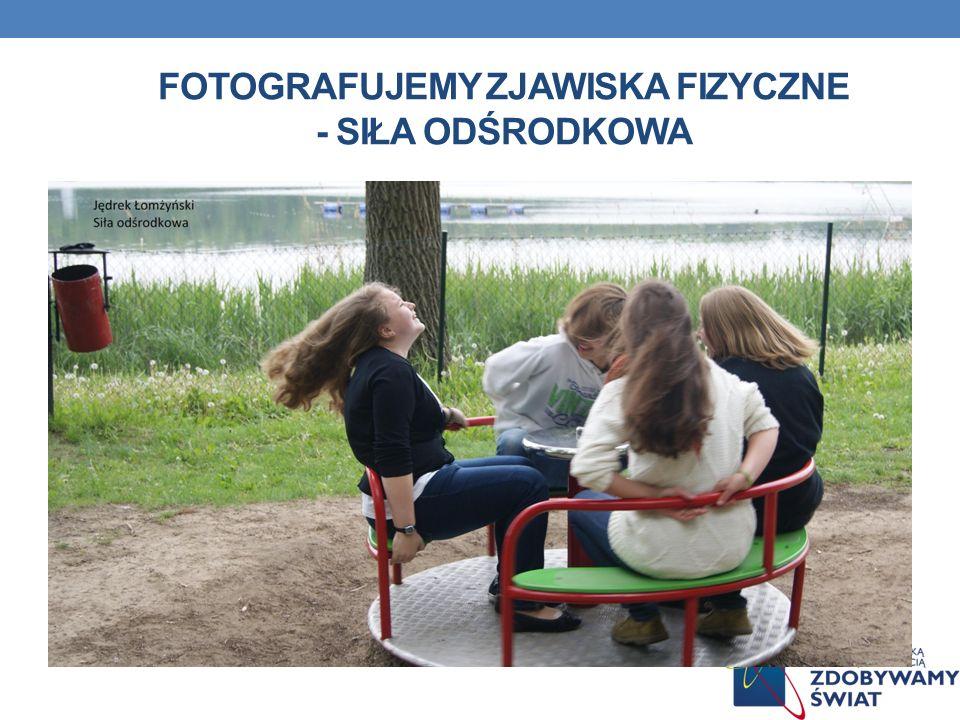 FOTOGRAFUJEMY ZJAWISKA FIZYCZNE - SIŁA ODŚRODKOWA