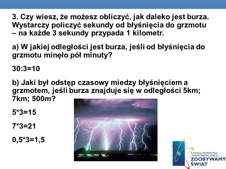 3. Czy wiesz, że możesz obliczyć, jak daleko jest burza. Wystarczy policzyć sekundy od błyśnięcia do grzmotu – na każde 3 sekundy przypada 1 kilometr.