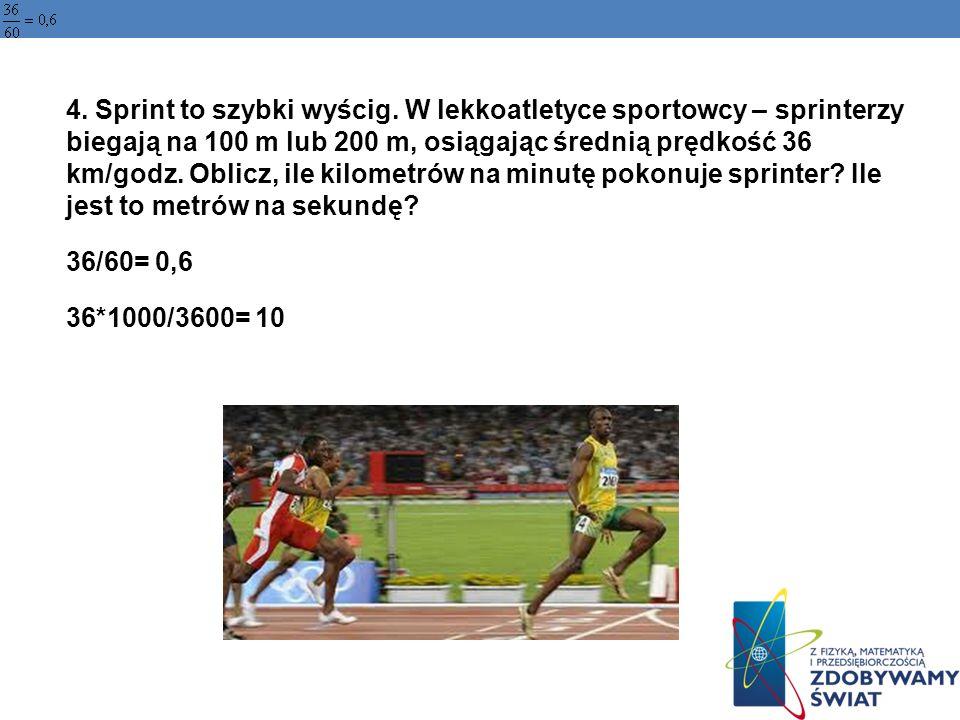 4. Sprint to szybki wyścig. W lekkoatletyce sportowcy – sprinterzy biegają na 100 m lub 200 m, osiągając średnią prędkość 36 km/godz. Oblicz, ile kilo