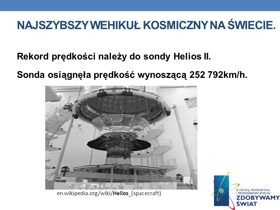 NAJSZYBSZY WEHIKUŁ KOSMICZNY NA ŚWIECIE. Rekord prędkości należy do sondy Helios II. Sonda osiągnęła prędkość wynoszącą 252 792km/h. en.wikipedia.org/