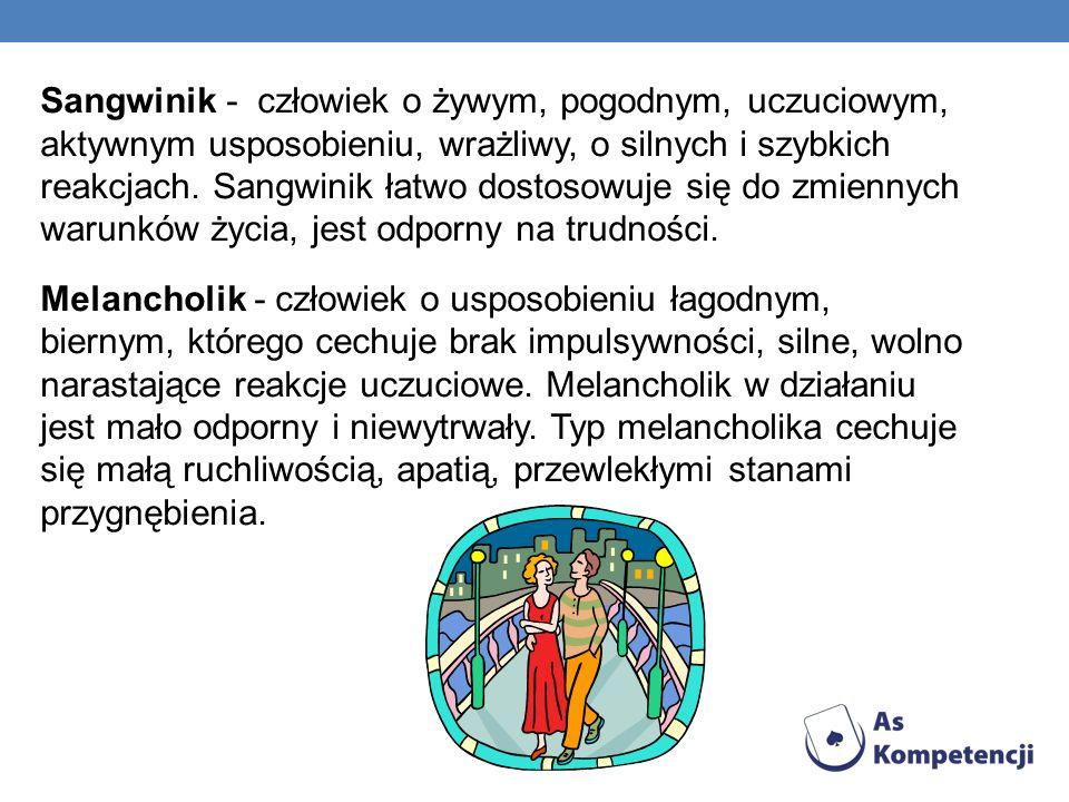 Sangwinik - człowiek o żywym, pogodnym, uczuciowym, aktywnym usposobieniu, wrażliwy, o silnych i szybkich reakcjach.