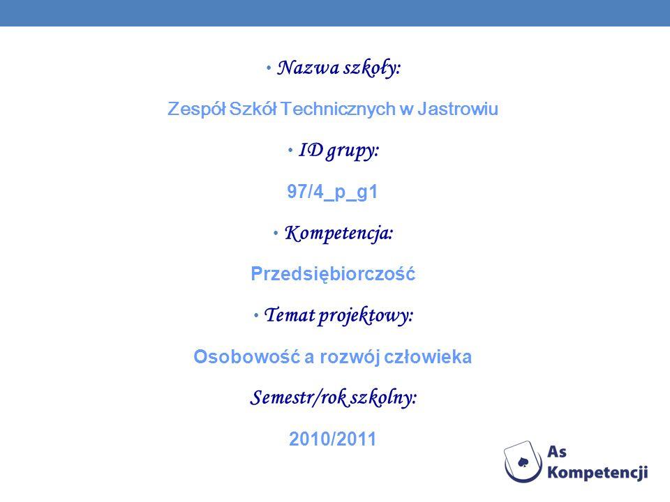 Nazwa szkoły: Zespół Szkół Technicznych w Jastrowiu ID grupy: 97/4_p_g1 Kompetencja: Przedsiębiorczość Temat projektowy: Osobowość a rozwój człowieka Semestr/rok szkolny: 2010/2011