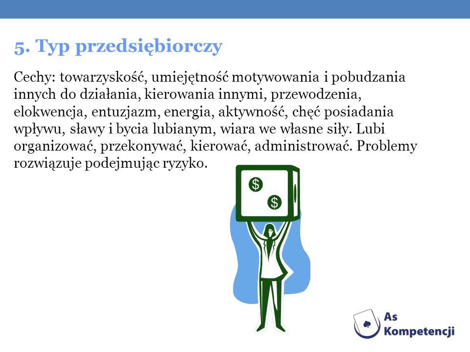 5. Typ przedsiębiorczy Cechy: towarzyskość, umiejętność motywowania i pobudzania innych do działania, kierowania innymi, przewodzenia, elokwencja, ent