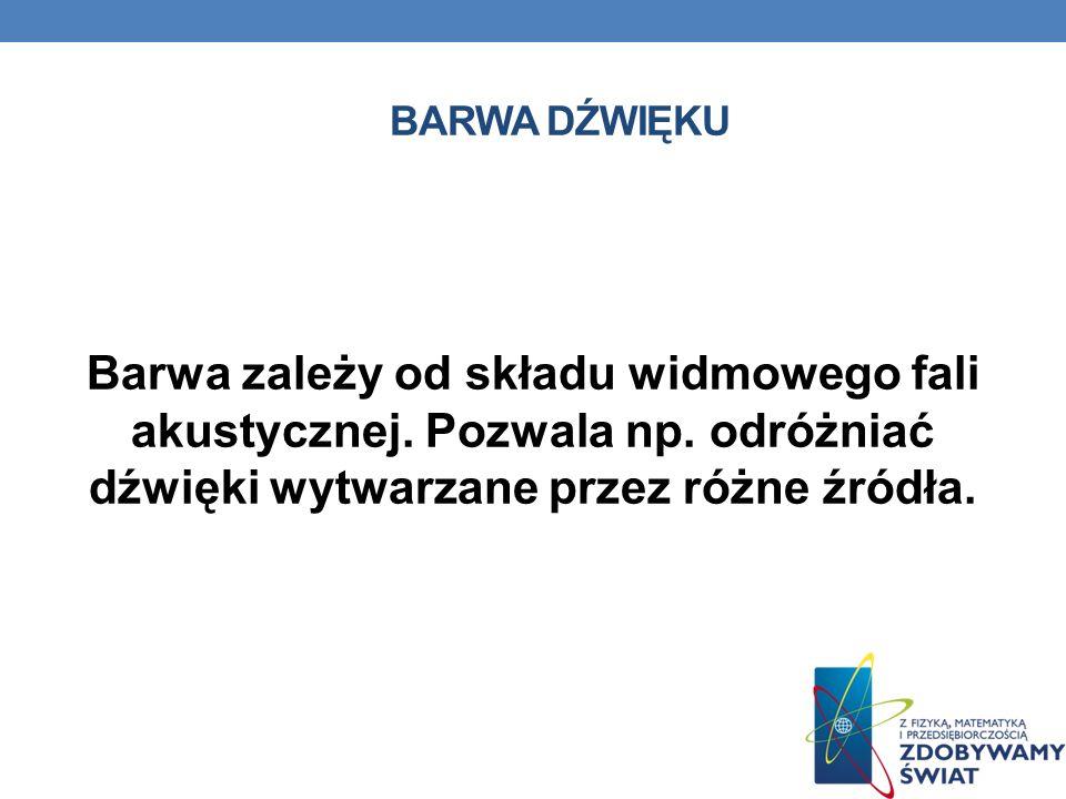 BARWA DŹWIĘKU Barwa zależy od składu widmowego fali akustycznej. Pozwala np. odróżniać dźwięki wytwarzane przez różne źródła.