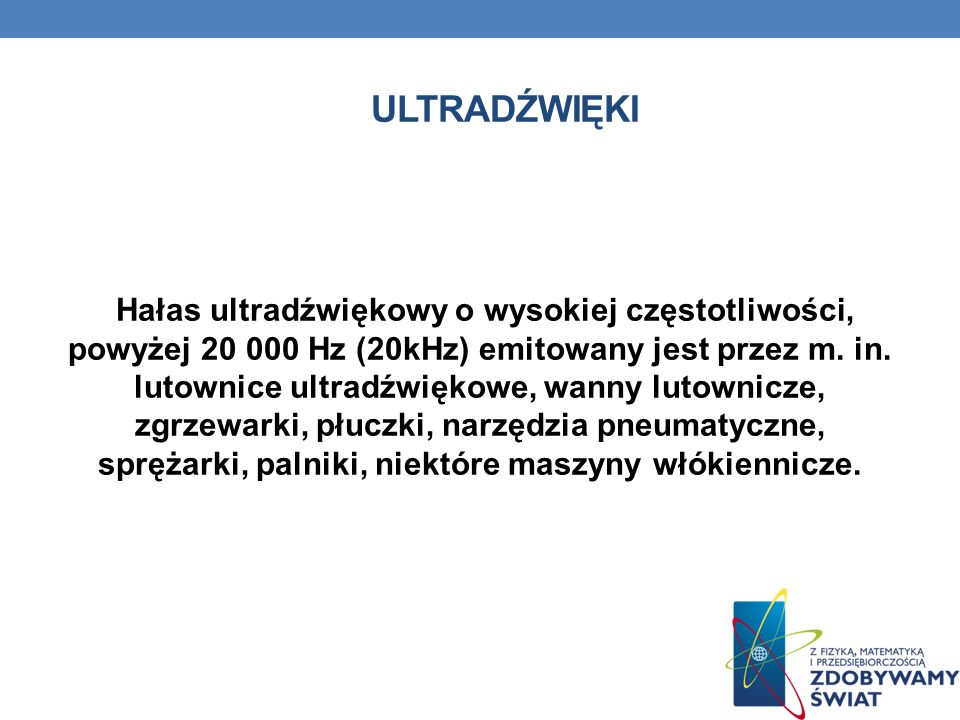 ULTRADŹWIĘKI Hałas ultradźwiękowy o wysokiej częstotliwości, powyżej 20 000 Hz (20kHz) emitowany jest przez m. in. lutownice ultradźwiękowe, wanny lut
