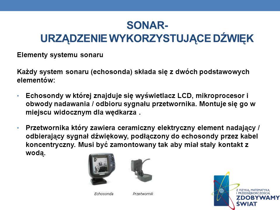 SONAR- URZĄDZENIE WYKORZYSTUJĄCE DŹWIĘK Elementy systemu sonaru Każdy system sonaru (echosonda) składa się z dwóch podstawowych elementów: Echosondy w