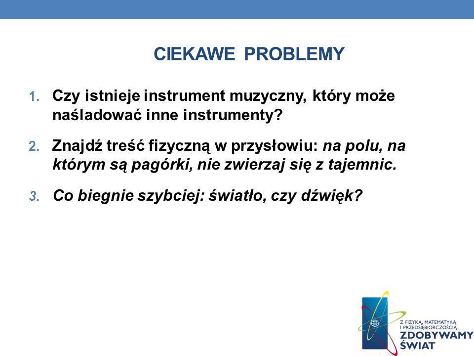 CIEKAWE PROBLEMY 1. Czy istnieje instrument muzyczny, który może naśladować inne instrumenty? 2. Znajdź treść fizyczną w przysłowiu: na polu, na który