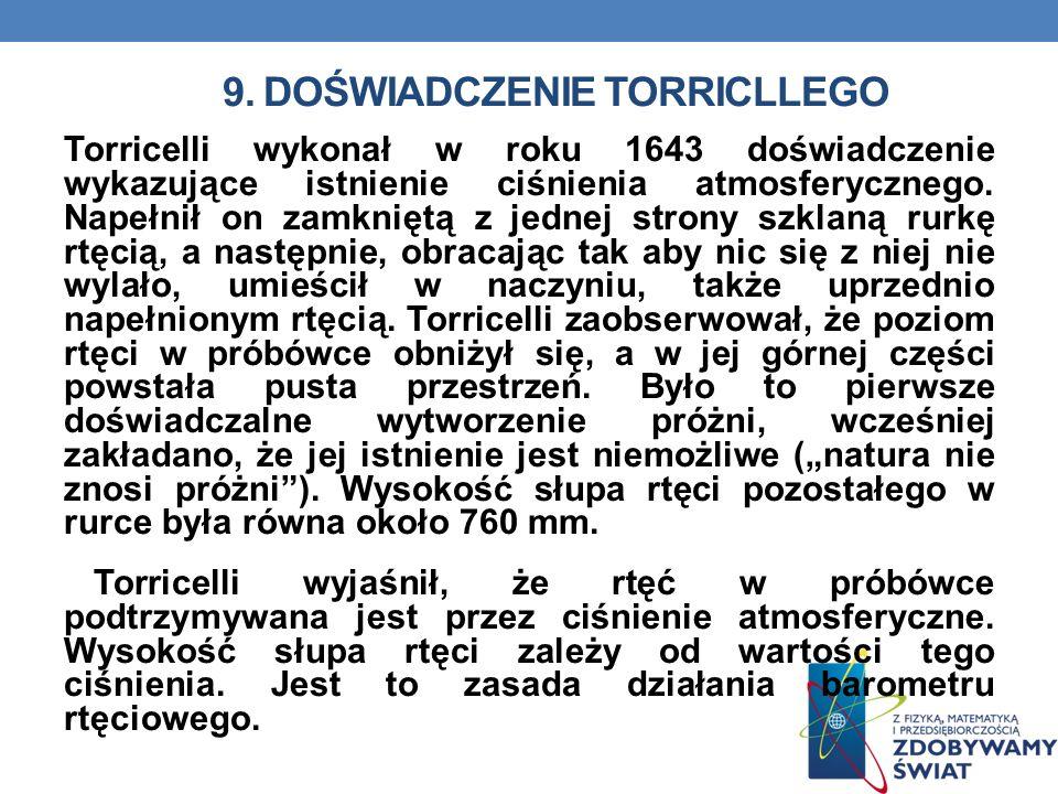 9. DOŚWIADCZENIE TORRICLLEGO Torricelli wykonał w roku 1643 doświadczenie wykazujące istnienie ciśnienia atmosferycznego. Napełnił on zamkniętą z jedn