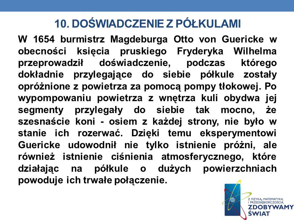 10. DOŚWIADCZENIE Z PÓŁKULAMI W 1654 burmistrz Magdeburga Otto von Guericke w obecności księcia pruskiego Fryderyka Wilhelma przeprowadził doświadczen