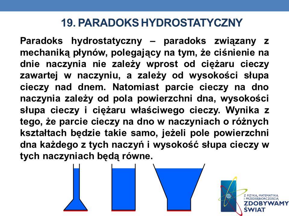 19. PARADOKS HYDROSTATYCZNY Paradoks hydrostatyczny – paradoks związany z mechaniką płynów, polegający na tym, że ciśnienie na dnie naczynia nie zależ