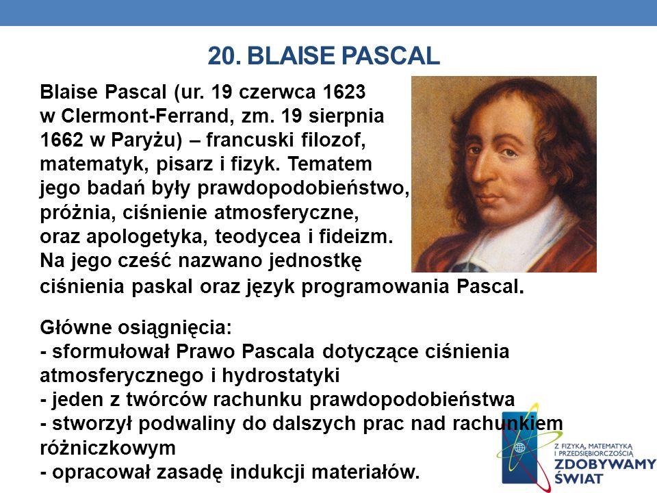 20. BLAISE PASCAL Blaise Pascal (ur. 19 czerwca 1623 w Clermont-Ferrand, zm. 19 sierpnia 1662 w Paryżu) – francuski filozof, matematyk, pisarz i fizyk