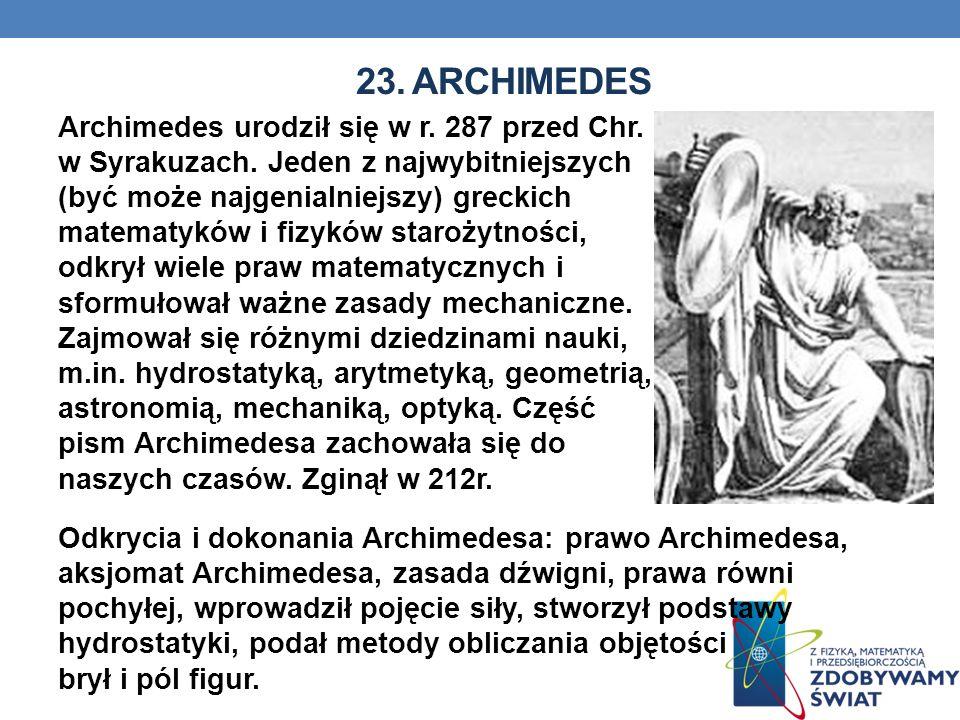 23. ARCHIMEDES Archimedes urodził się w r. 287 przed Chr. w Syrakuzach. Jeden z najwybitniejszych (być może najgenialniejszy) greckich matematyków i f
