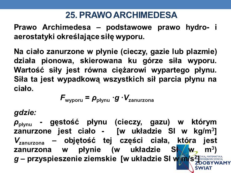 25. PRAWO ARCHIMEDESA Prawo Archimedesa – podstawowe prawo hydro- i aerostatyki określające siłę wyporu. Na ciało zanurzone w płynie (cieczy, gazie lu