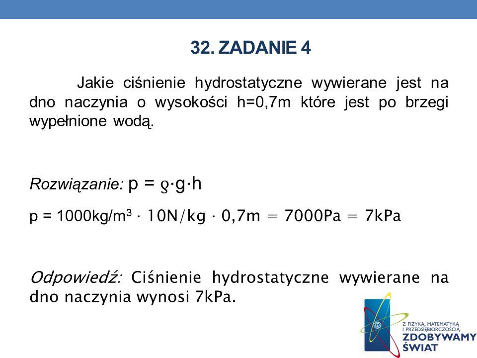 32. ZADANIE 4 Jakie ciśnienie hydrostatyczne wywierane jest na dno naczynia o wysokości h=0,7m które jest po brzegi wypełnione wodą. Rozwiązanie: p =