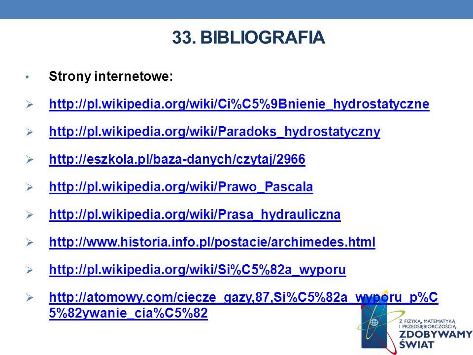 33. BIBLIOGRAFIA Strony internetowe: http://pl.wikipedia.org/wiki/Ci%C5%9Bnienie_hydrostatyczne http://pl.wikipedia.org/wiki/Paradoks_hydrostatyczny h