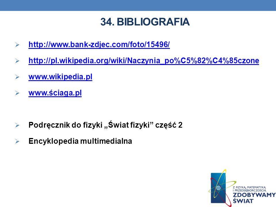 34. BIBLIOGRAFIA http://www.bank-zdjec.com/foto/15496/ http://pl.wikipedia.org/wiki/Naczynia_po%C5%82%C4%85czone www.wikipedia.pl www.ściaga.pl Podręc