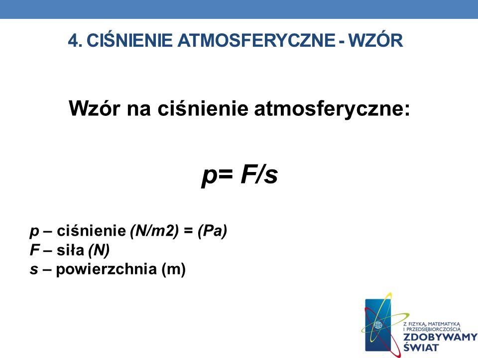 4. CIŚNIENIE ATMOSFERYCZNE - WZÓR Wzór na ciśnienie atmosferyczne: p= F/s p – ciśnienie (N/m2) = (Pa) F – siła (N) s – powierzchnia (m)