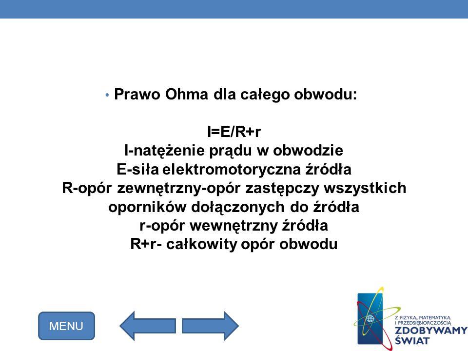 Prawo Ohma dla całego obwodu: I=E/R+r I-natężenie prądu w obwodzie E-siła elektromotoryczna źródła R-opór zewnętrzny-opór zastępczy wszystkich opornik