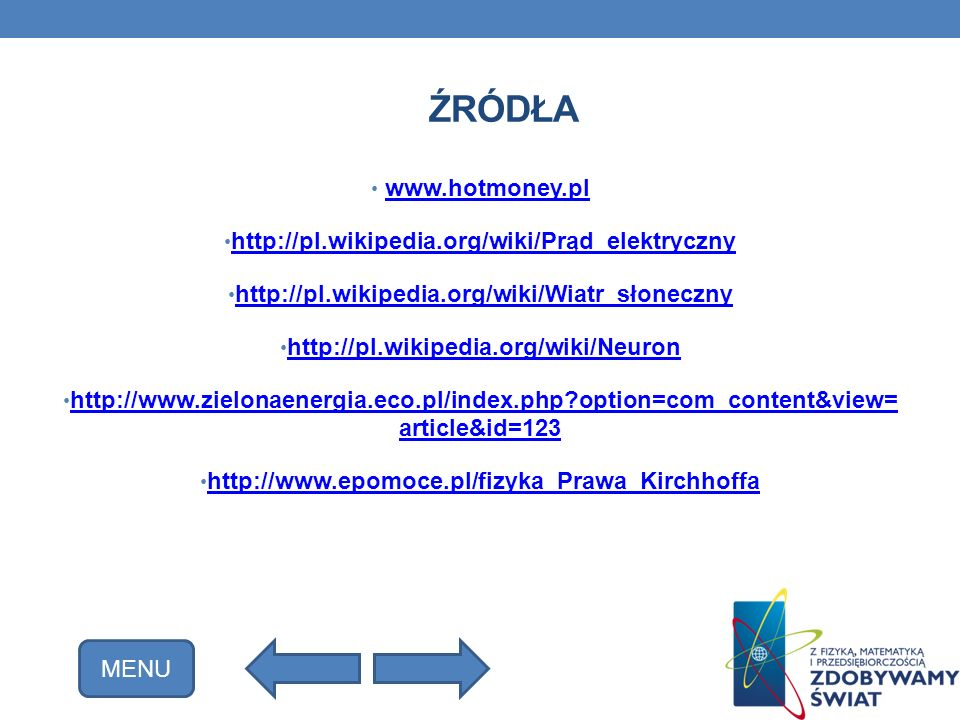 ŹRÓDŁA www.hotmoney.pl http://pl.wikipedia.org/wiki/Prąd_elektryczny http://pl.wikipedia.org/wiki/Wiatr_słoneczny http://pl.wikipedia.org/wiki/Neuron http://www.zielonaenergia.eco.pl/index.php?option=com_content&view= article&id=123 http://www.zielonaenergia.eco.pl/index.php?option=com_content&view= article&id=123 http://www.epomoce.pl/fizyka_Prawa_Kirchhoffa MENU