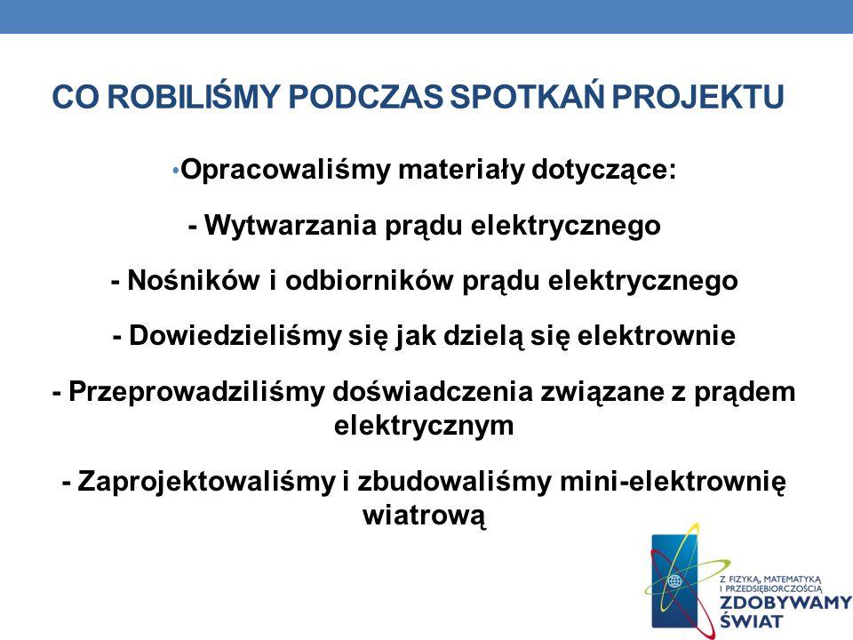 CO ROBILIŚMY PODCZAS SPOTKAŃ PROJEKTU Opracowaliśmy materiały dotyczące: - Wytwarzania prądu elektrycznego - Nośników i odbiorników prądu elektryczneg