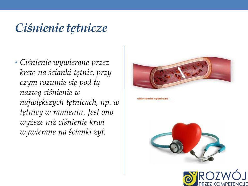 Ciśnienie tętnicze Ciśnienie wywierane przez krew na ścianki tętnic, przy czym rozumie się pod tą nazwą ciśnienie w największych tętnicach, np. w tętn